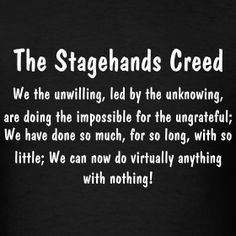 The Stagehands Creed: We the unwilling, led by the unknowing, are ...