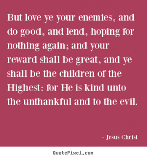 Jesus Christ Quotes - But love ye your enemies, and do good, and lend ...