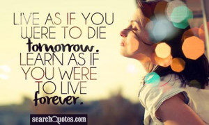 Learn as if you were going to live forever. Live as if you were going ...