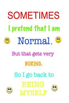... am normal but that get really boring so i go back being my self