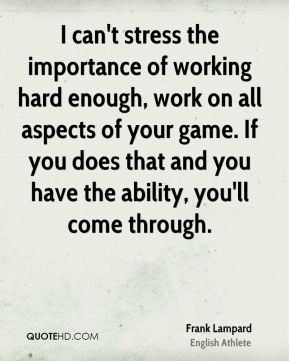 can't stress the importance of working hard enough, work on all ...