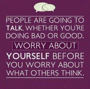 Don't worry what others think.