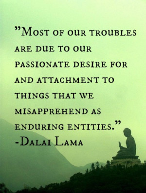 Most of our troubles are due to our passionate desire for attachment ...