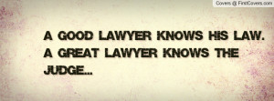 good lawyer knows his law. a great lawyer knows the judge ...