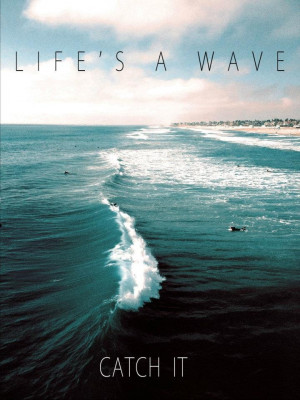 Life's a wave , catch it !