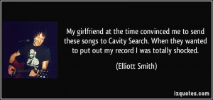 ... wanted to put out my record I was totally shocked. - Elliott Smith