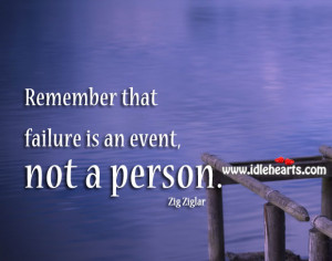 Home » Quotes » Remember that Failure is an Event, Not a Person.