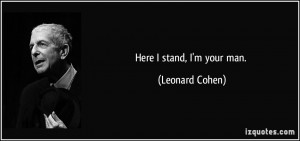Here I stand, I'm your man. - Leonard Cohen