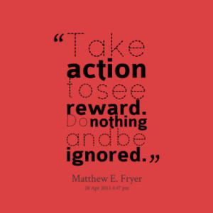 Take Action To See Reward Do Nothing And Be Ignored - Action Quote