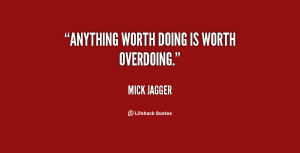 quote-Mick-Jagger-anything-worth-doing-is-worth-overdoing-19999.png