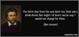 ... of Jove's nectar sup, I would not change for thine. - Ben Jonson