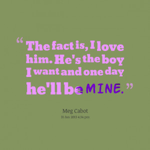 Quotes Picture: the fact is, i love him he's the boy i want and one ...