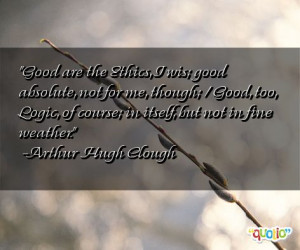 Good are the Ethics, I wis; good absolute, not for me, though; / Good ...