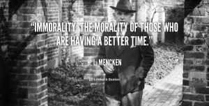 Immorality: the morality of those who are having a better time.""