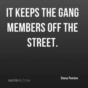 Dana Fenton - It keeps the gang members off the street.