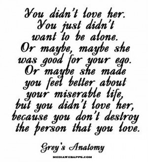 You didn't love her. You just didn't want to be alone. Or maybe, maybe ...