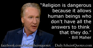 "... don't have all the answers to think that they do."" – Bill Maher"