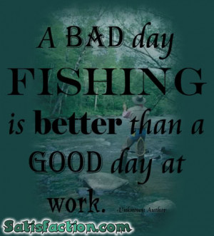bad day fishing is better than a good day at work.