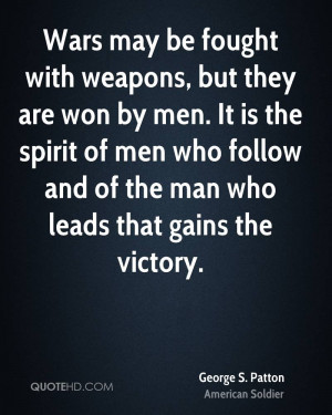 Wars may be fought with weapons, but they are won by men. It is the ...