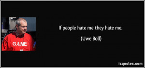 If people hate me they hate me. - Uwe Boll