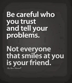Be careful who you trust and tell your problems. Not everyone that ...