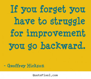 ... you forget you have to struggle for improvement you go backward