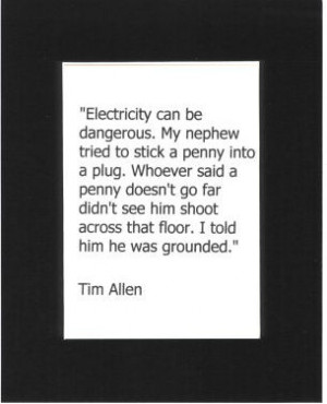 Tim Allen Quote - Black Mat. Electricity can be dangerous. My nephew ...