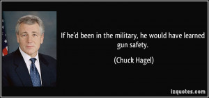 ... been in the military, he would have learned gun safety. - Chuck Hagel