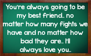 friend no matter how many fights we have and no matter how bad they ...