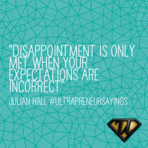 """Disappointment is only met when your expectations are incorrect"""""""
