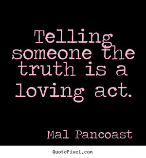 Telling someone the truth is a loving act. Mal Pancoast famous ...