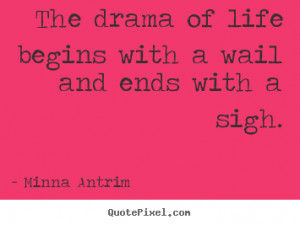 ... with a wail and ends with a sigh. Minna Antrim popular life quotes