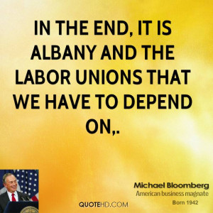 ... the end, it is Albany and the labor unions that we have to depend on
