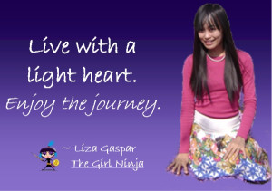 Live with a light heart. Enjoy the journey.