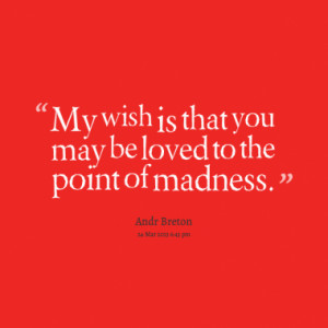 My wish is that you may be loved to the point of madness.