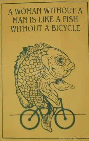 woman needs a man like a fish needs a bicycle.