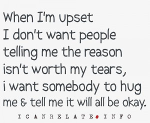 ... my tears, I want somebody to hug me and tell me it will all be okay