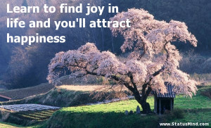 Learn To Find Joy In Life And You'll Attract Happiness - Joy Quotes