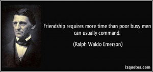Friendship requires more time than poor busy men can usually command ...