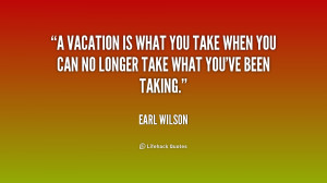 quote Earl Wilson a vacation is what you take when