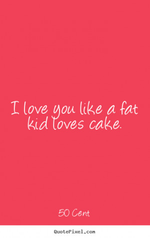 ... pictures sayings about love - I love you like a fat kid loves cake