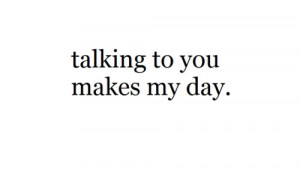 Talking to you makes my day