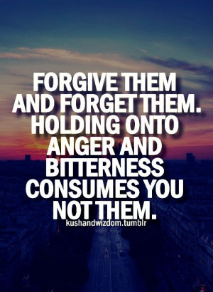 ... Holding Onto Anger And Bitterness Consumes You Not Them ~ Life Quote