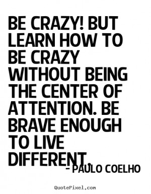 Be crazy. Be Brave.
