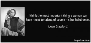 ... have - next to talent, of course - is her hairdresser. - Joan Crawford