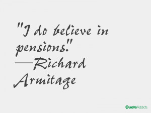 richard armitage quotes i do believe in pensions richard armitage