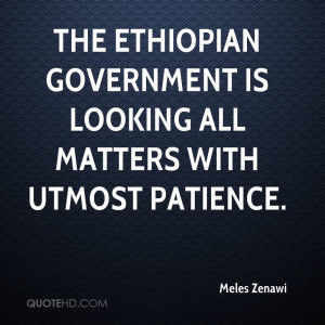the Ethiopian government is looking all matters with utmost patience.