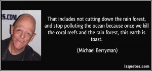 That includes not cutting down the rain forest, and stop polluting the ...