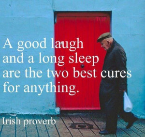 good laugh and a long sleep are the 2 best cures for anything. Irish ...