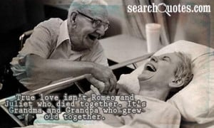 True love isn't Romeo and Juliet who died together. It's Grandma and ...